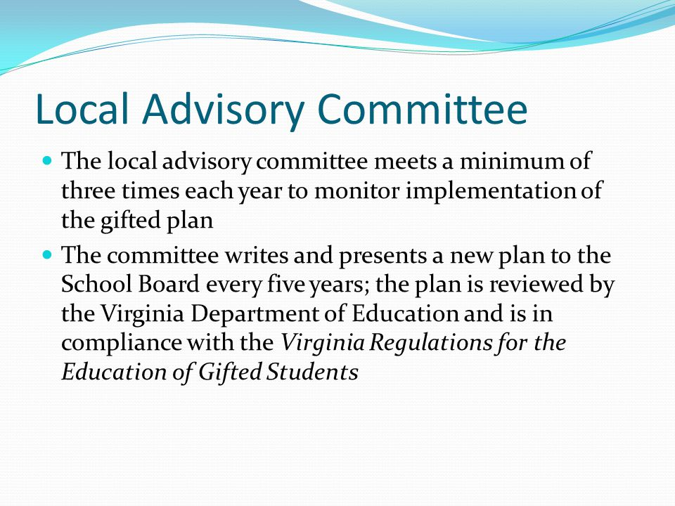 Local Advisory Committee The local advisory committee meets a minimum of three times each year to monitor implementation of the gifted plan The committee writes and presents a new plan to the School Board every five years; the plan is reviewed by the Virginia Department of Education and is in compliance with the Virginia Regulations for the Education of Gifted Students