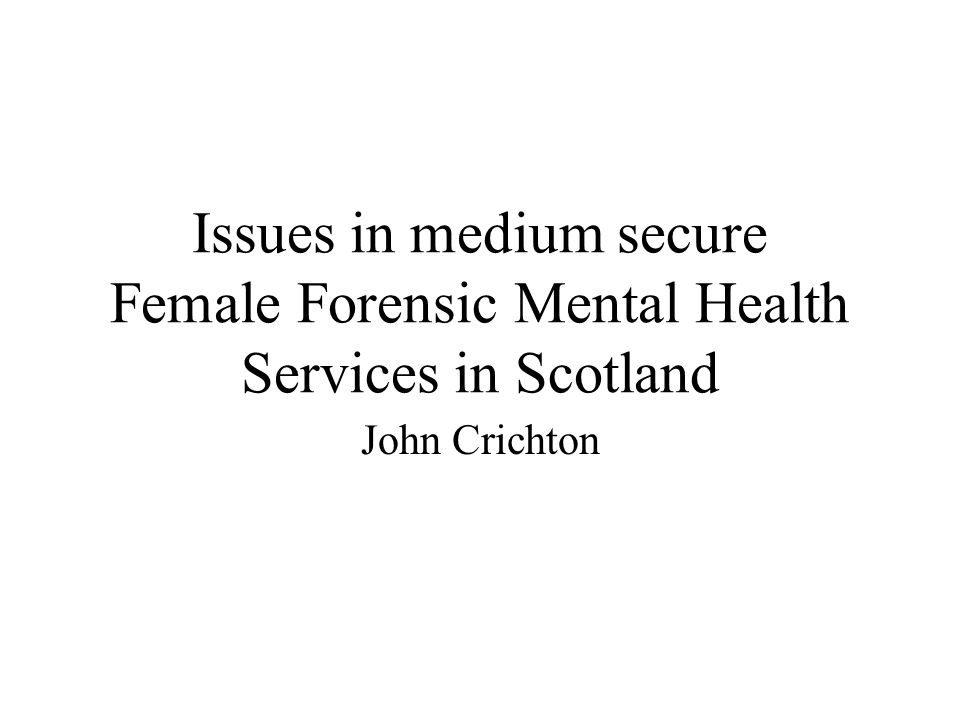 Issues in medium secure Female Forensic Mental Health Services in Scotland John Crichton