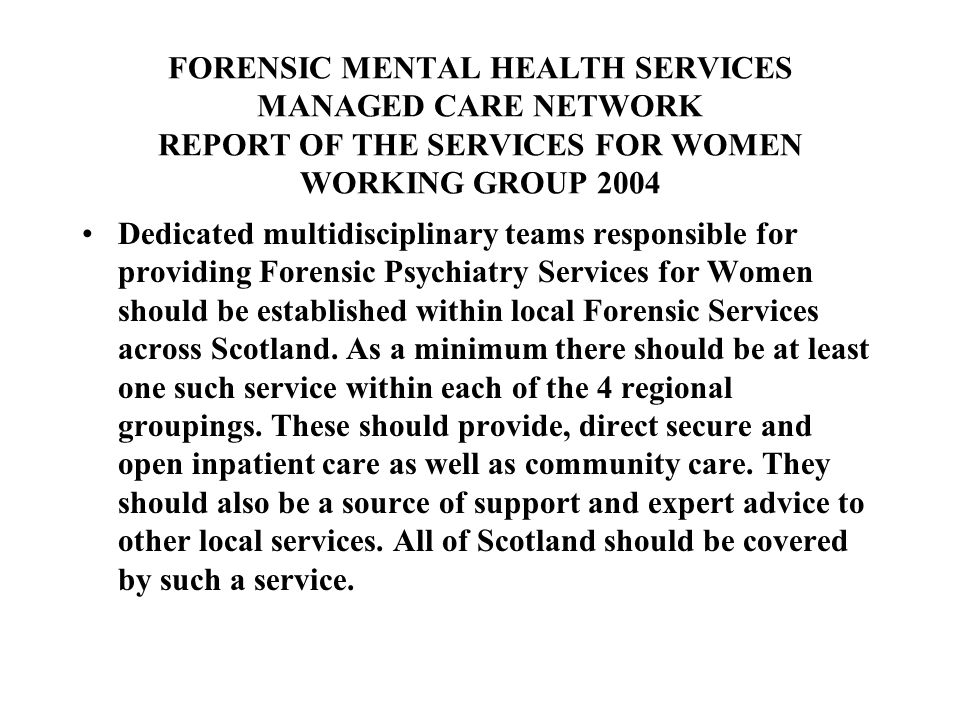 FORENSIC MENTAL HEALTH SERVICES MANAGED CARE NETWORK REPORT OF THE SERVICES FOR WOMEN WORKING GROUP 2004 Dedicated multidisciplinary teams responsible