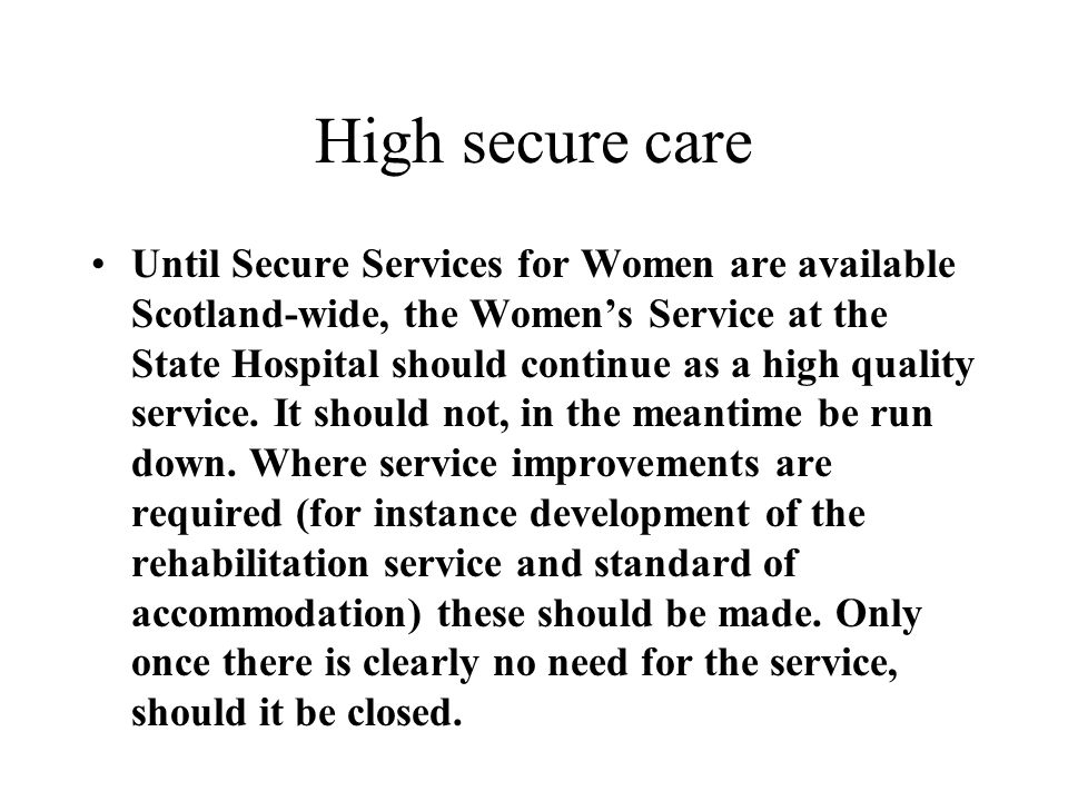 High secure care Until Secure Services for Women are available Scotland-wide, the Womens Service at the State Hospital should continue as a high quali