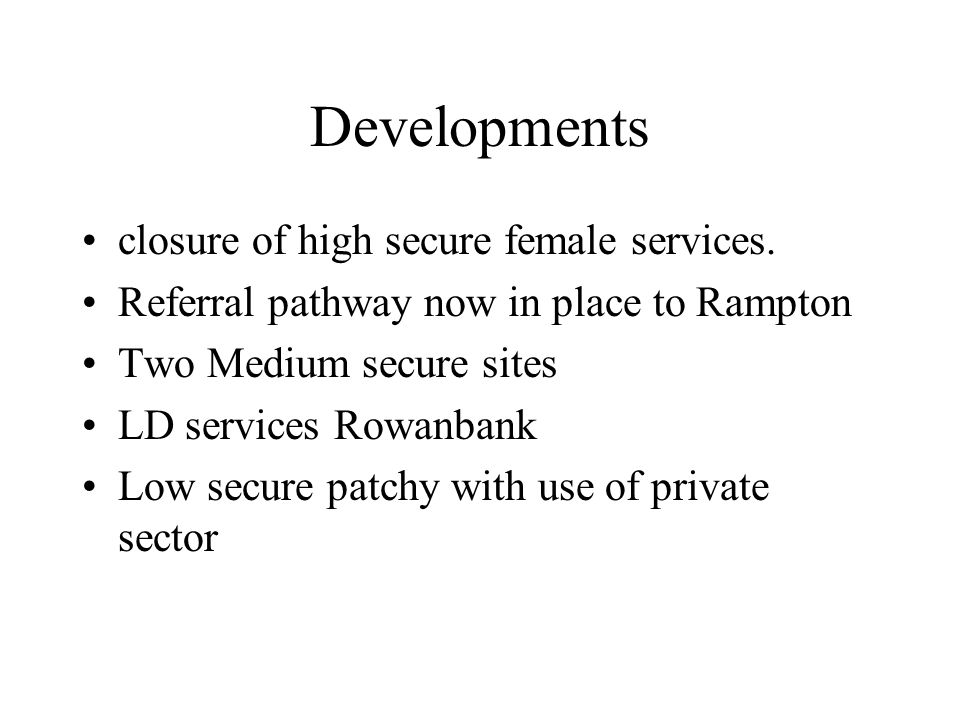 Developments closure of high secure female services. Referral pathway now in place to Rampton Two Medium secure sites LD services Rowanbank Low secure