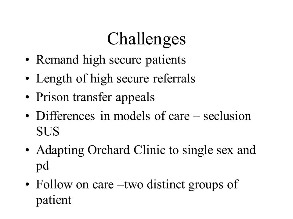 Challenges Remand high secure patients Length of high secure referrals Prison transfer appeals Differences in models of care – seclusion SUS Adapting Orchard Clinic to single sex and pd Follow on care –two distinct groups of patient