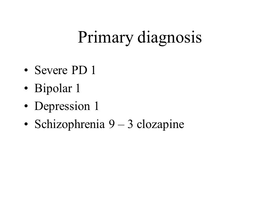 Primary diagnosis Severe PD 1 Bipolar 1 Depression 1 Schizophrenia 9 – 3 clozapine