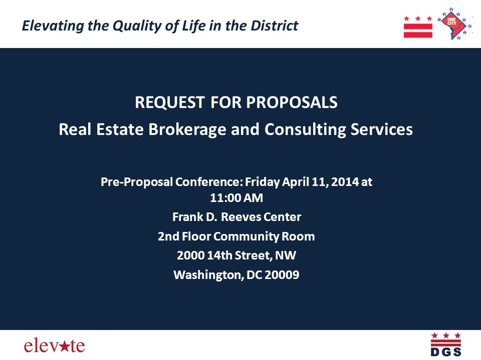 REQUEST FOR PROPOSALS Real Estate Brokerage and Consulting Services Elevating the Quality of Life in the District Pre-Proposal Conference: Friday April 11, 2014 at 11:00 AM Frank D.