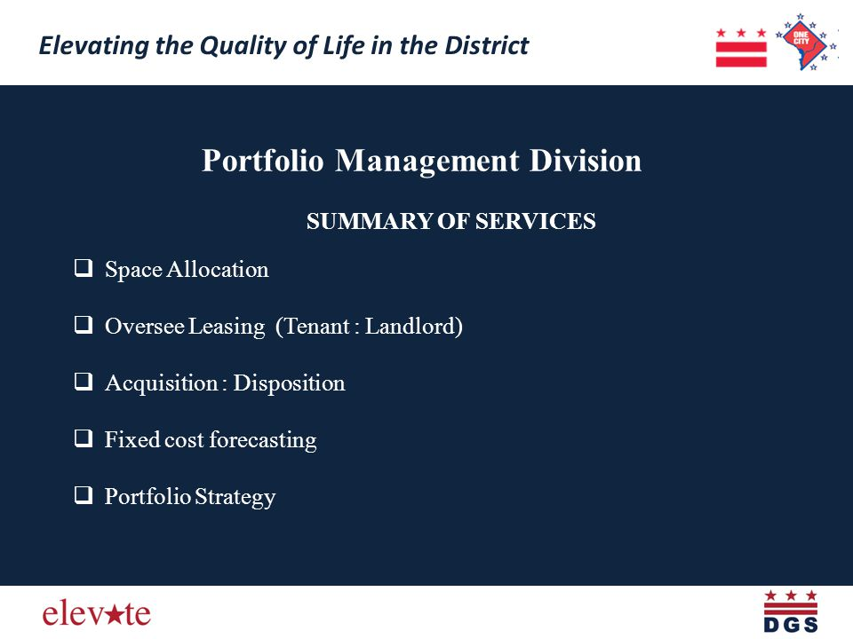 Portfolio Management Division Elevating the Quality of Life in the District SUMMARY OF SERVICES Space Allocation Oversee Leasing (Tenant : Landlord) Acquisition : Disposition Fixed cost forecasting Portfolio Strategy Elevating the Quality of Life in the District