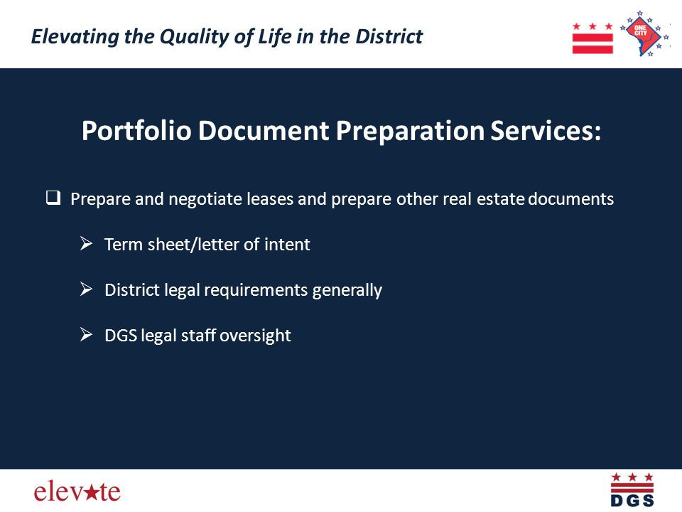 Portfolio Document Preparation Services: Prepare and negotiate leases and prepare other real estate documents Term sheet/letter of intent District legal requirements generally DGS legal staff oversight Elevating the Quality of Life in the District