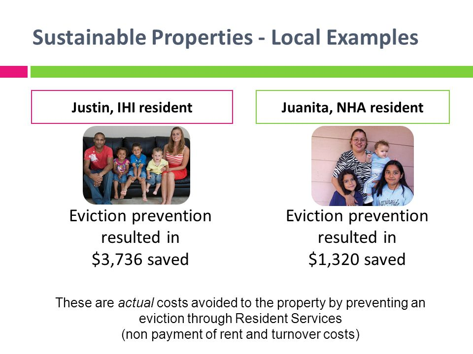 Sustainable Properties - Local Examples Eviction prevention resulted in $3,736 saved Eviction prevention resulted in $1,320 saved Justin, IHI residentJuanita, NHA resident These are actual costs avoided to the property by preventing an eviction through Resident Services (non payment of rent and turnover costs)