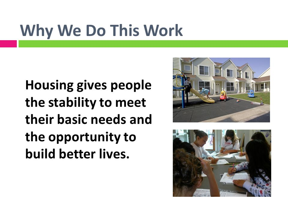 Why We Do This Work Housing gives people the stability to meet their basic needs and the opportunity to build better lives.
