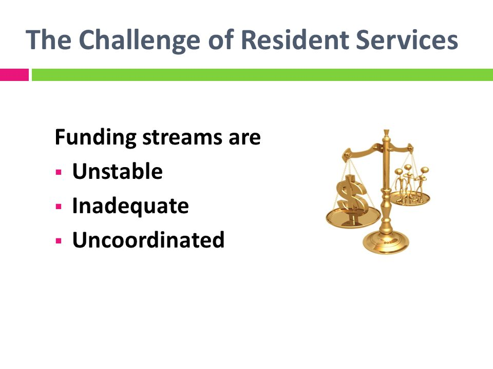 The Challenge of Resident Services The industry lacks agreement about Definitions Best practices Outcomes Costs