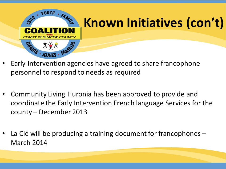 Known Initiatives (cont) Early Intervention agencies have agreed to share francophone personnel to respond to needs as required Community Living Huronia has been approved to provide and coordinate the Early Intervention French language Services for the county – December 2013 La Clé will be producing a training document for francophones – March 2014