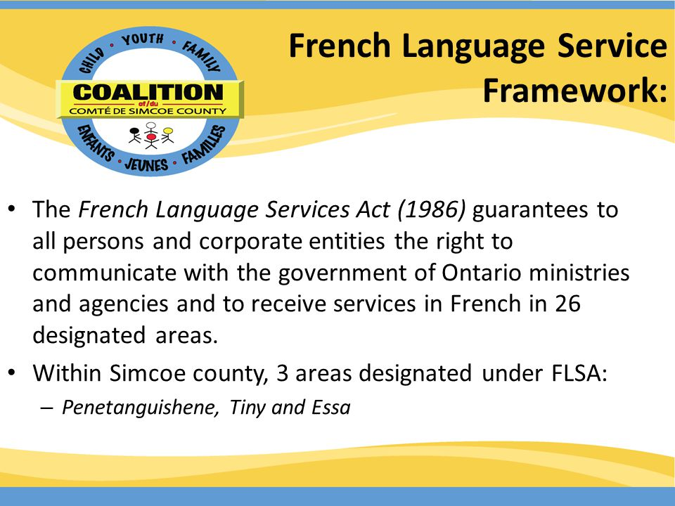 French Language Service Framework: The French Language Services Act (1986) guarantees to all persons and corporate entities the right to communicate with the government of Ontario ministries and agencies and to receive services in French in 26 designated areas.