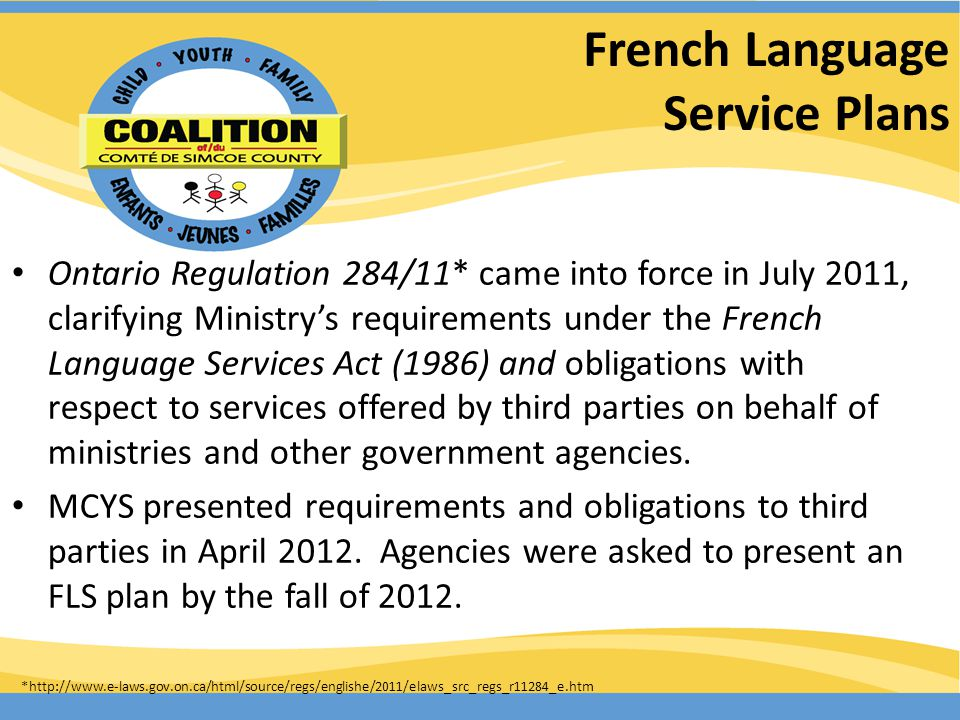 French Language Service Plans Ontario Regulation 284/11* came into force in July 2011, clarifying Ministrys requirements under the French Language Services Act (1986) and obligations with respect to services offered by third parties on behalf of ministries and other government agencies.