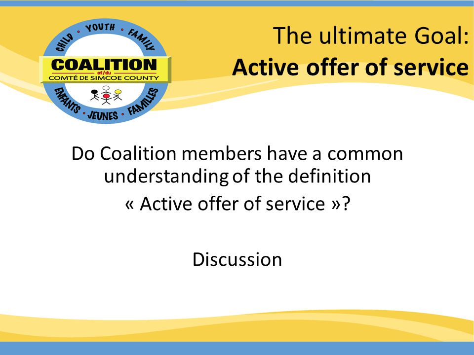 The ultimate Goal: Active offer of service Do Coalition members have a common understanding of the definition « Active offer of service ».