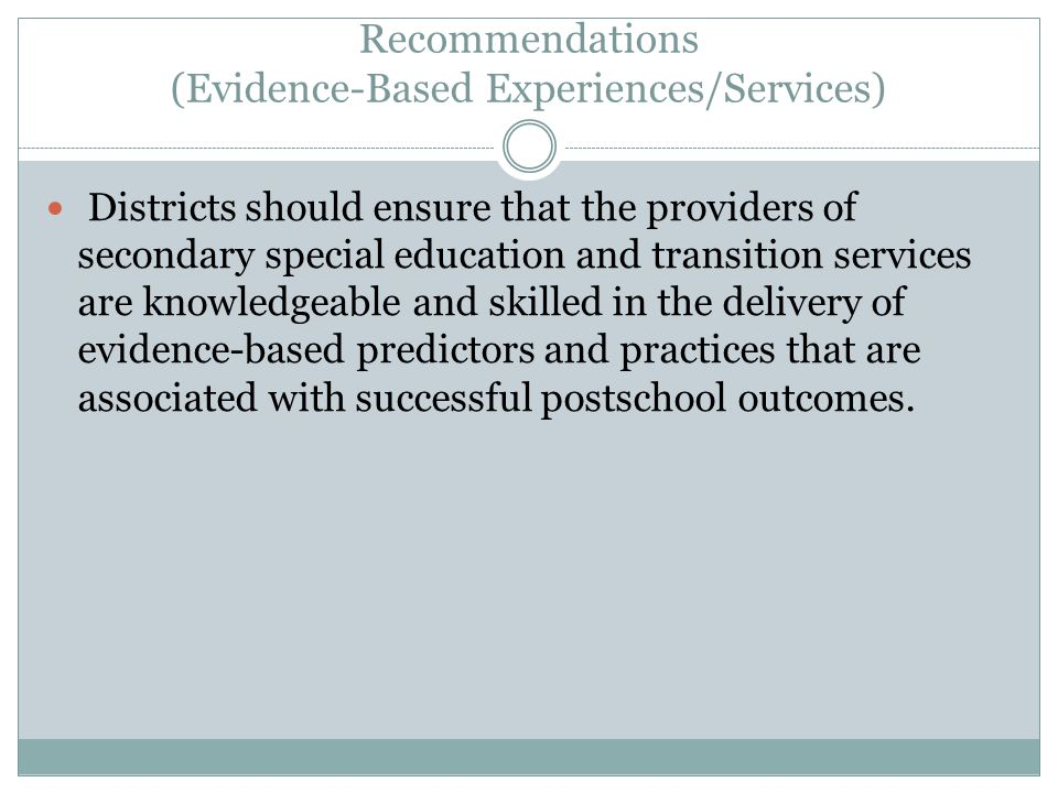 Recommendations (Evidence-Based Experiences/Services) Districts should ensure that the providers of secondary special education and transition services are knowledgeable and skilled in the delivery of evidence-based predictors and practices that are associated with successful postschool outcomes.