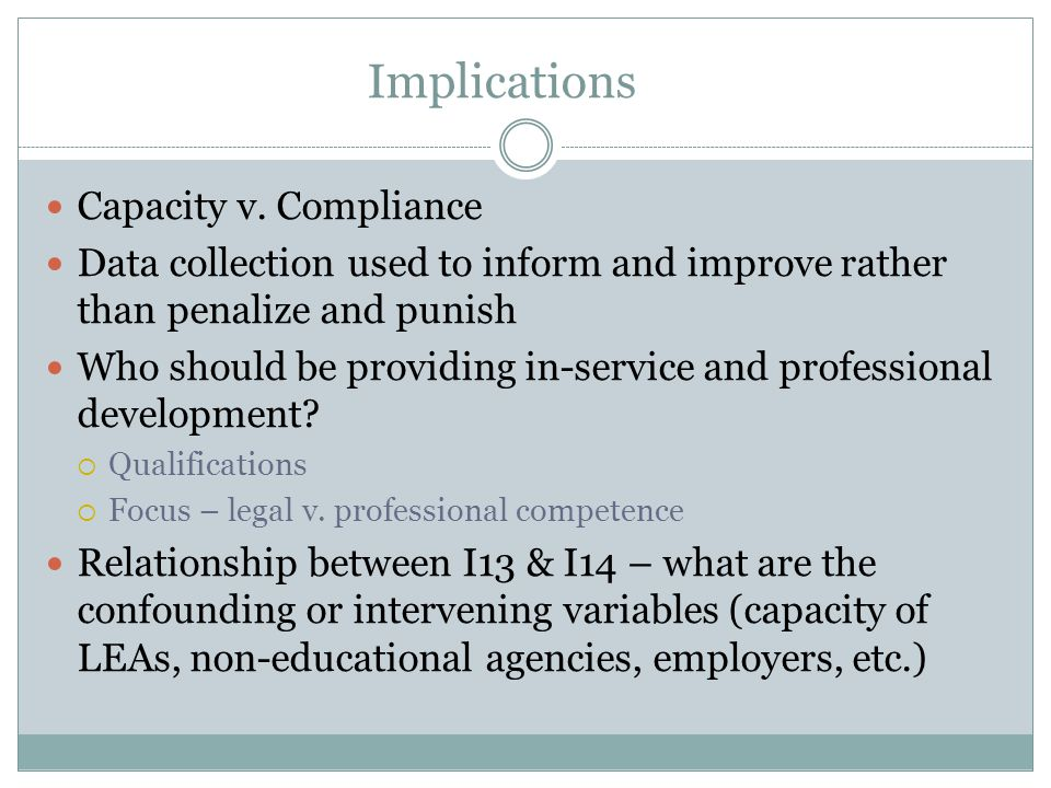 Implications Capacity v. Compliance Data collection used to inform and improve rather than penalize and punish Who should be providing in-service and