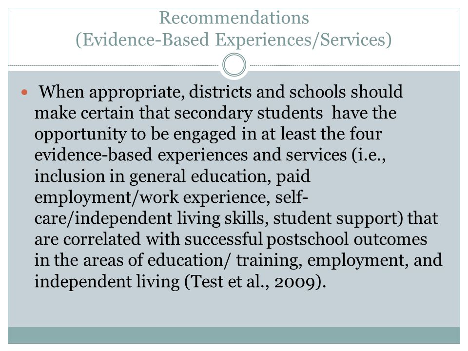 Recommendations (Evidence-Based Experiences/Services) When appropriate, districts and schools should make certain that secondary students have the opportunity to be engaged in at least the four evidence-based experiences and services (i.e., inclusion in general education, paid employment/work experience, self- care/independent living skills, student support) that are correlated with successful postschool outcomes in the areas of education/ training, employment, and independent living (Test et al., 2009).