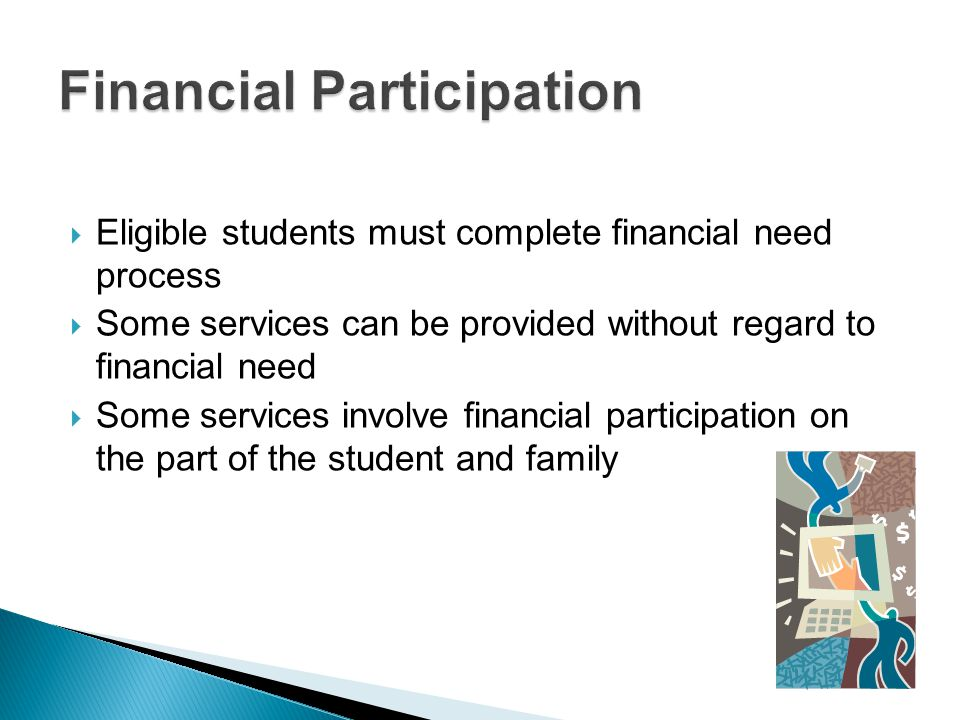 Eligible students must complete financial need process Some services can be provided without regard to financial need Some services involve financial participation on the part of the student and family