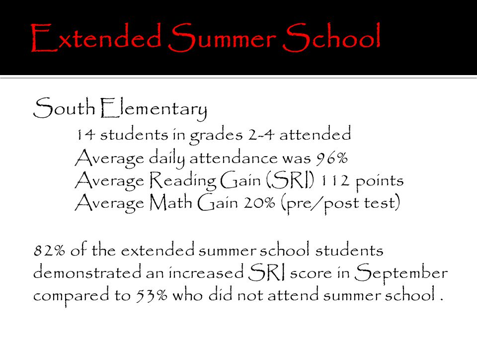 South Elementary 14 students in grades 2-4 attended Average daily attendance was 96% Average Reading Gain (SRI) 112 points Average Math Gain 20% (pre/post test) 82% of the extended summer school students demonstrated an increased SRI score in September compared to 53% who did not attend summer school.