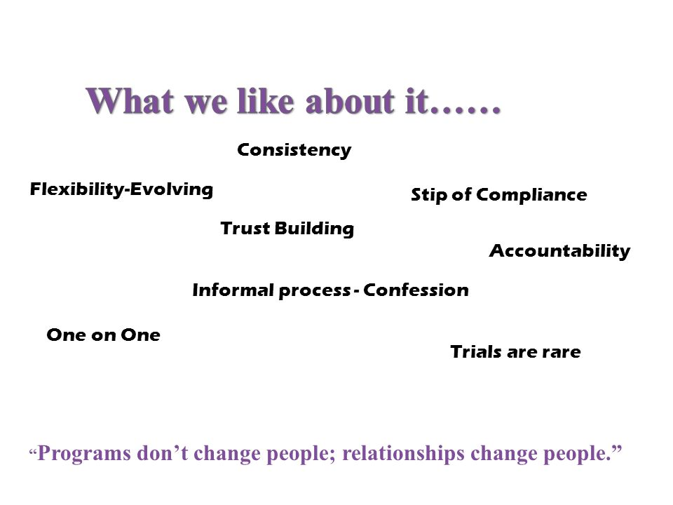Flexibility-Evolving Informal process - Confession Stip of Compliance Trials are rare Programs dont change people; relationships change people. One on