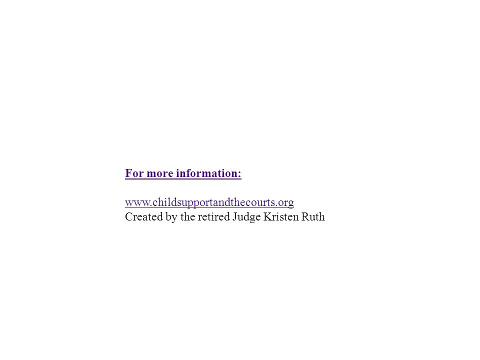 For more information: www.childsupportandthecourts.org Created by the retired Judge Kristen Ruth