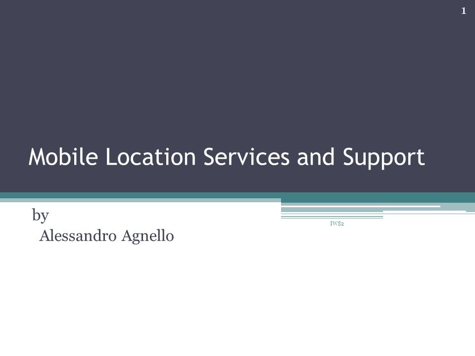 Mobile Location Services and Support by Alessandro Agnello 1 IWS2