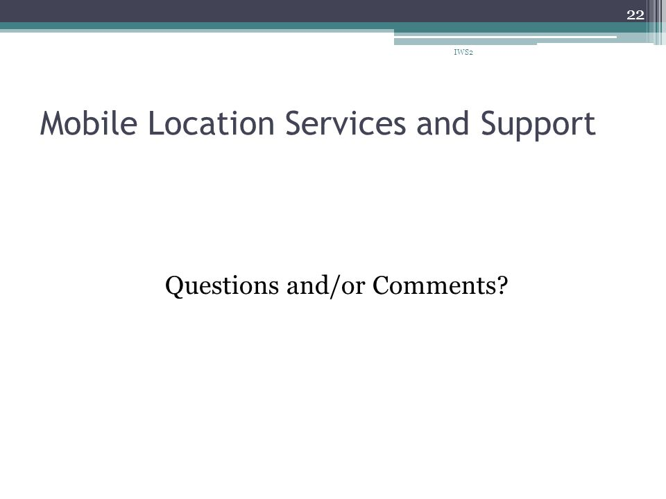Mobile Location Services and Support Questions and/or Comments? IWS2 22