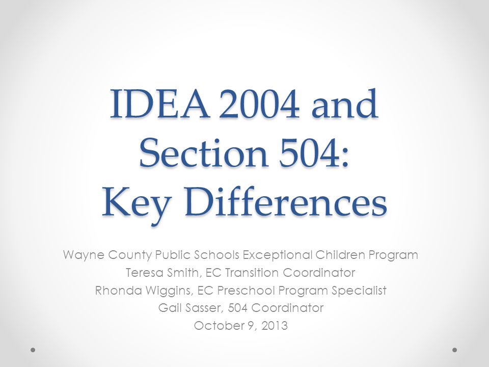 IDEA 2004 and Section 504: Key Differences Wayne County Public Schools Exceptional Children Program Teresa Smith, EC Transition Coordinator Rhonda Wiggins, EC Preschool Program Specialist Gail Sasser, 504 Coordinator October 9, 2013
