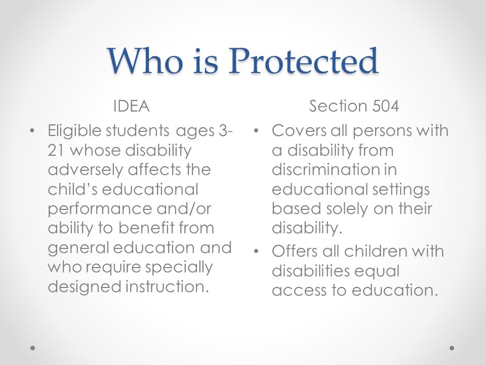Services IDEASection 504 Provides individual supplemental educational services and supports in addition to what is provided in general education to ensure that the child has access to and benefits from general education Services are free of charge to the parent Requires schools to eliminate barriers that would prevent the student from participating fully in the programs and services offered in general education