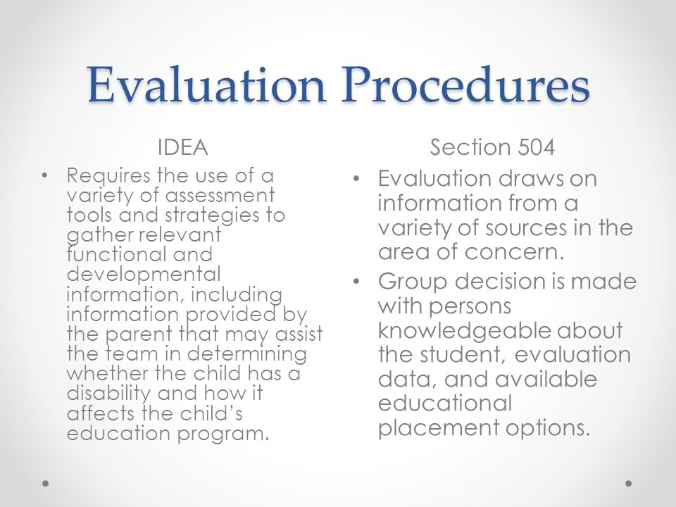 Evaluation Procedures IDEASection 504 Requires the use of a variety of assessment tools and strategies to gather relevant functional and developmental information, including information provided by the parent that may assist the team in determining whether the child has a disability and how it affects the childs education program.