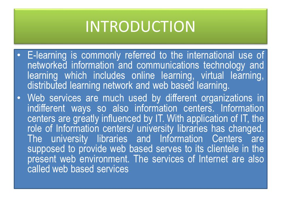 INTRODUCTION E-learning is commonly referred to the international use of networked information and communications technology and learning which includes online learning, virtual learning, distributed learning network and web based learning.