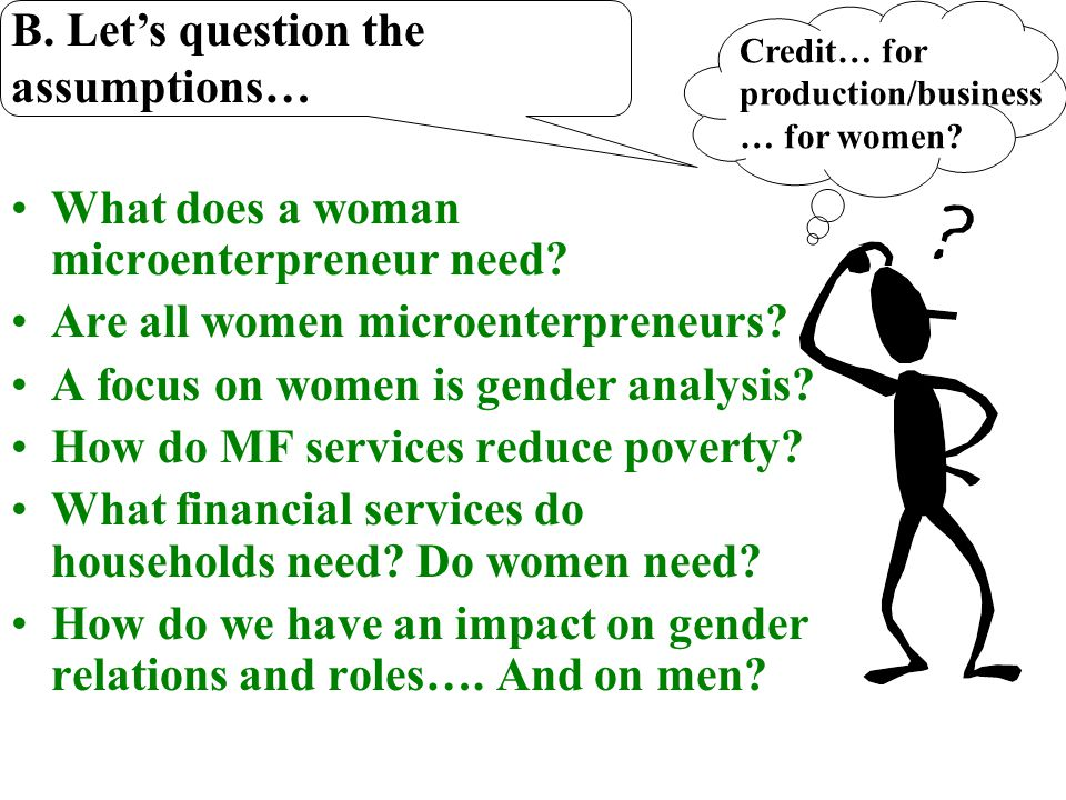 A. MicroCredit, MicroEnterprise & Gender Perspective Target women with loans Reduce barriers a) collateral b) Training c) Logistics d) Control Institu