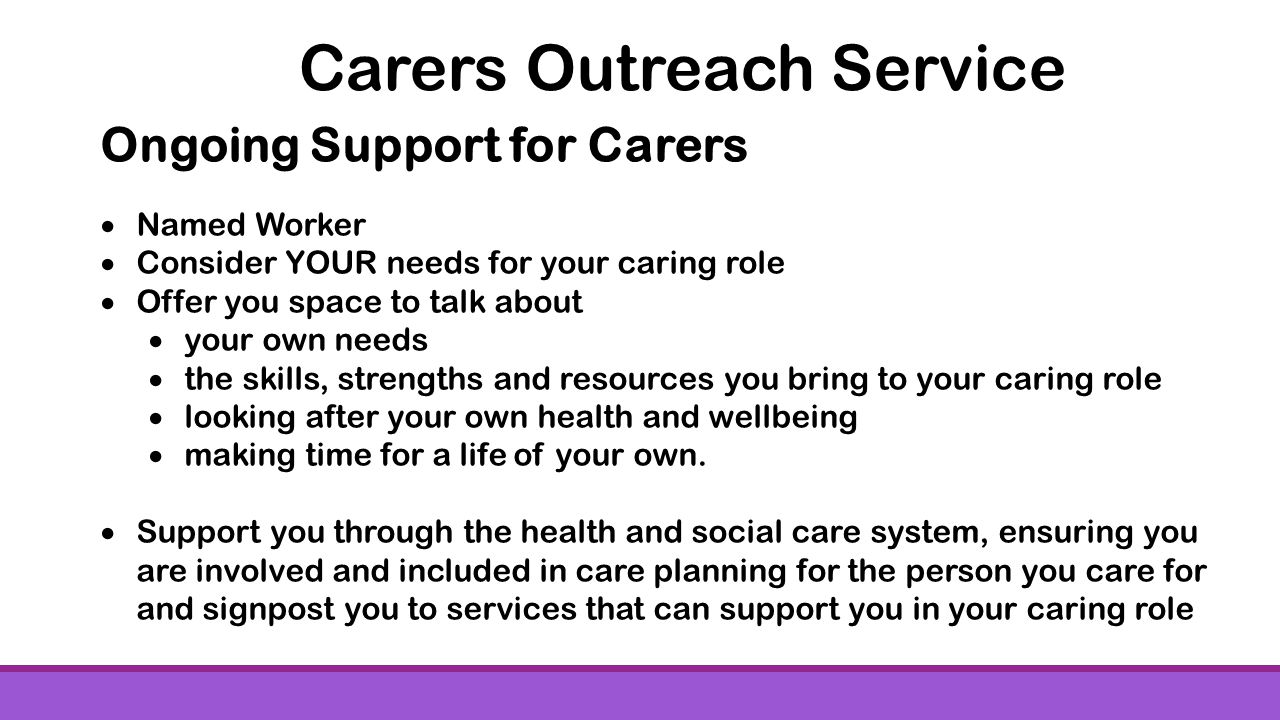Ongoing Support for Carers Named Worker Consider YOUR needs for your caring role Offer you space to talk about your own needs the skills, strengths and resources you bring to your caring role looking after your own health and wellbeing making time for a life of your own.