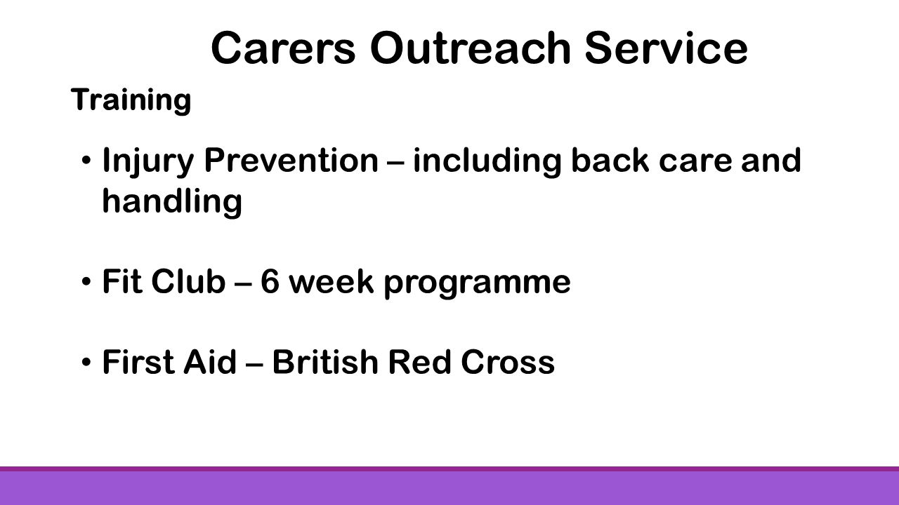 Training Injury Prevention – including back care and handling Fit Club – 6 week programme First Aid – British Red Cross Carers Outreach Service