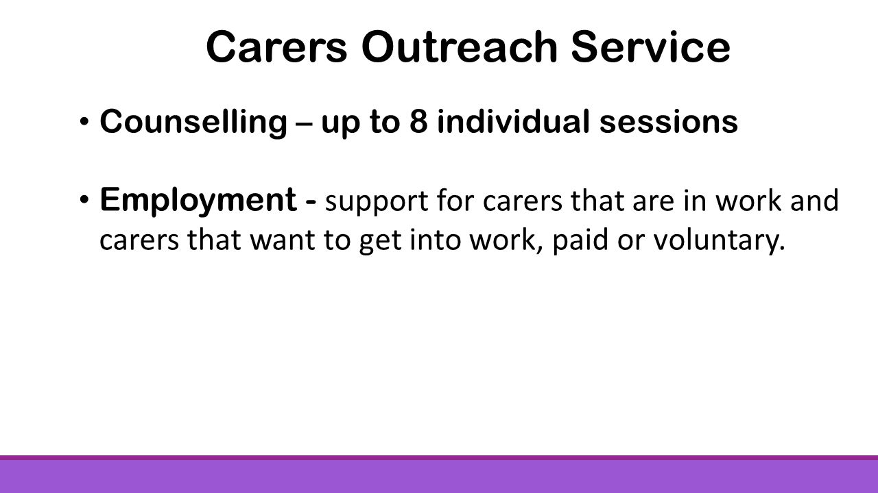 Counselling – up to 8 individual sessions Employment - support for carers that are in work and carers that want to get into work, paid or voluntary.