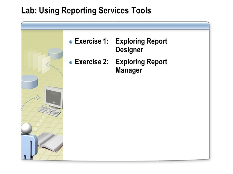 Lab: Using Reporting Services Tools Exercise 1: Exploring Report Designer Exercise 2: Exploring Report Manager