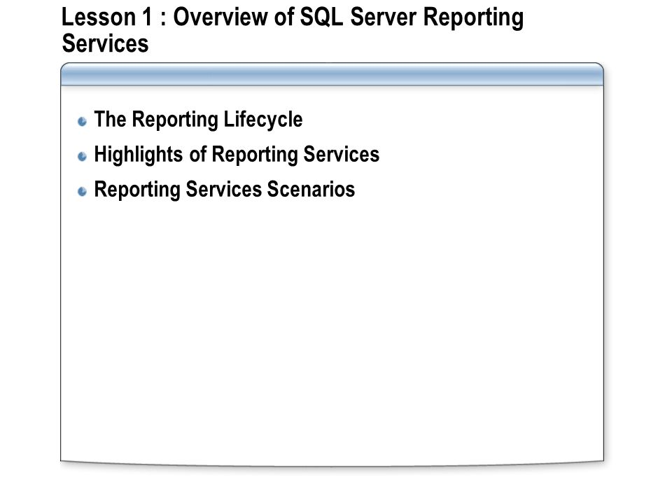 Lesson 1 : Overview of SQL Server Reporting Services The Reporting Lifecycle Highlights of Reporting Services Reporting Services Scenarios