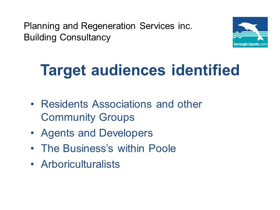 Target audiences identified Residents Associations and other Community Groups Agents and Developers The Businesss within Poole Arboriculturalists Planning and Regeneration Services inc.