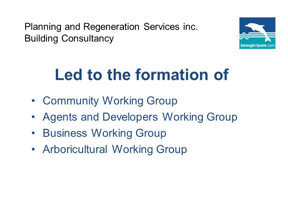 Led to the formation of Community Working Group Agents and Developers Working Group Business Working Group Arboricultural Working Group Planning and Regeneration Services inc.