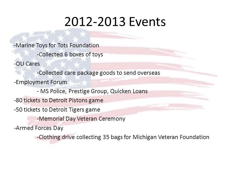 2012-2013 Events -Marine Toys for Tots Foundation -Collected 6 boxes of toys -OU Cares -Collected care package goods to send overseas -Employment Forum - MS Police, Prestige Group, Quicken Loans -80 tickets to Detroit Pistons game -50 tickets to Detroit Tigers game -Memorial Day Veteran Ceremony -Armed Forces Day -Clothing drive collecting 35 bags for Michigan Veteran Foundation