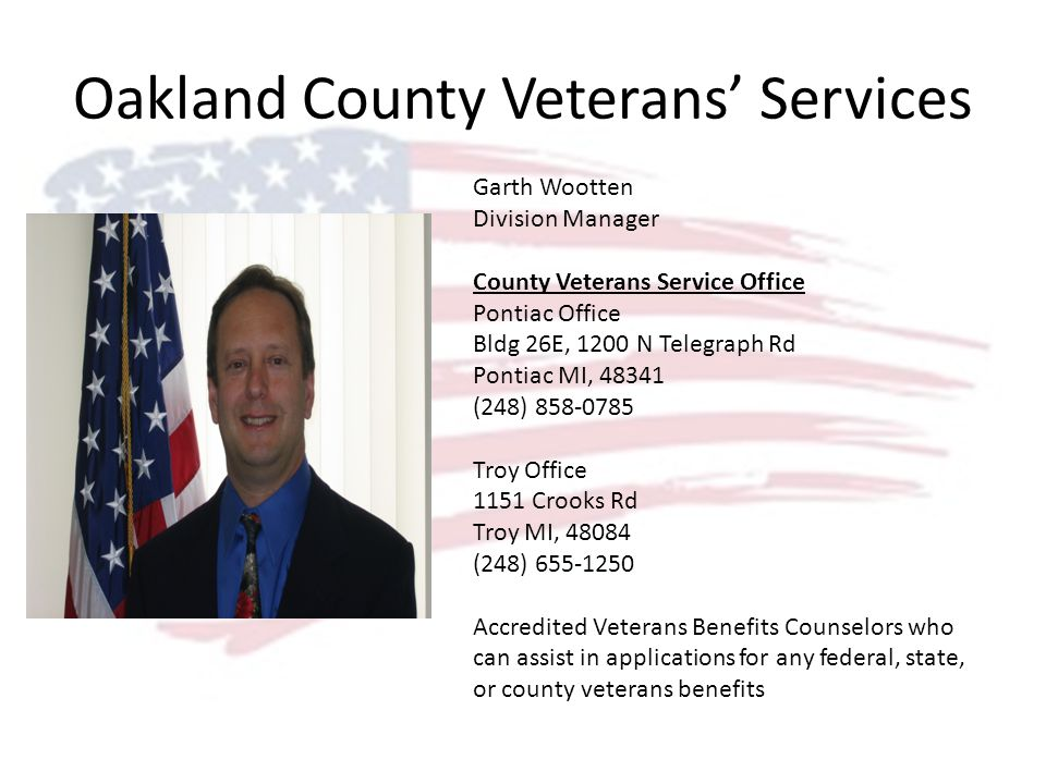 Oakland County Veterans Services Garth Wootten Division Manager County Veterans Service Office Pontiac Office Bldg 26E, 1200 N Telegraph Rd Pontiac MI, 48341 (248) 858-0785 Troy Office 1151 Crooks Rd Troy MI, 48084 (248) 655-1250 Accredited Veterans Benefits Counselors who can assist in applications for any federal, state, or county veterans benefits
