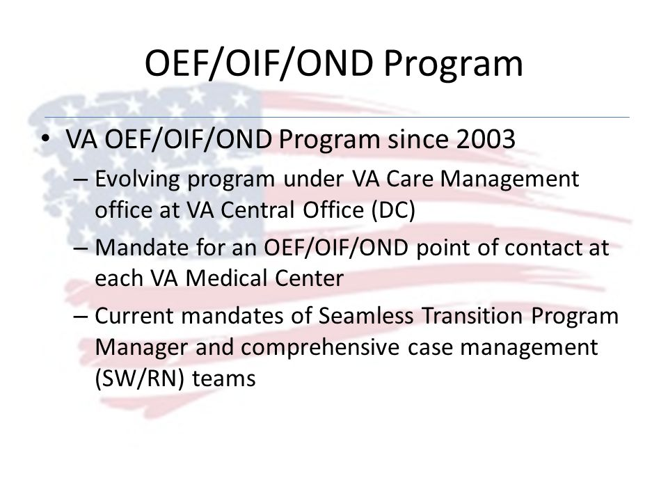 OEF/OIF/OND Program VA OEF/OIF/OND Program since 2003 – Evolving program under VA Care Management office at VA Central Office (DC) – Mandate for an OE