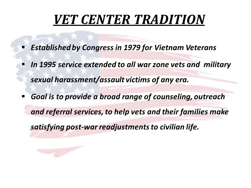 VET CENTER TRADITION Established by Congress in 1979 for Vietnam Veterans In 1995 service extended to all war zone vets and military sexual harassment/assault victims of any era.