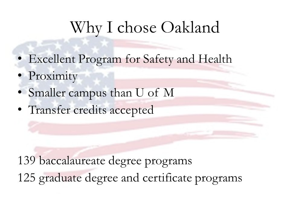 Why I chose Oakland Excellent Program for Safety and Health Proximity Smaller campus than U of M Transfer credits accepted 139 baccalaureate degree programs 125 graduate degree and certificate programs