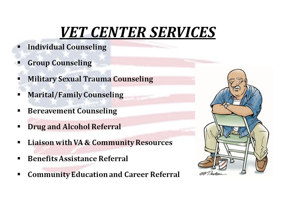 VET CENTER SERVICES Individual Counseling Group Counseling Military Sexual Trauma Counseling Marital/Family Counseling Bereavement Counseling Drug and Alcohol Referral Liaison with VA & Community Resources Benefits Assistance Referral Community Education and Career Referral