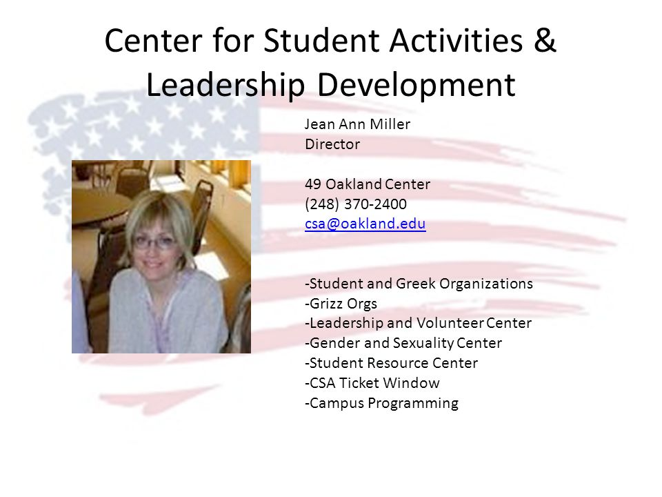 Center for Student Activities & Leadership Development Jean Ann Miller Director 49 Oakland Center (248) 370-2400 csa@oakland.edu -Student and Greek Organizations -Grizz Orgs -Leadership and Volunteer Center -Gender and Sexuality Center -Student Resource Center -CSA Ticket Window -Campus Programming
