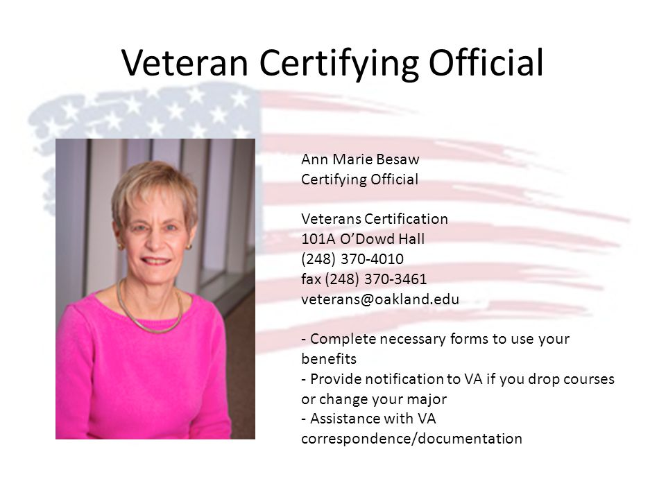 Veteran Certifying Official Ann Marie Besaw Certifying Official Veterans Certification 101A ODowd Hall (248) 370-4010 fax (248) 370-3461 veterans@oakland.edu - Complete necessary forms to use your benefits - Provide notification to VA if you drop courses or change your major - Assistance with VA correspondence/documentation