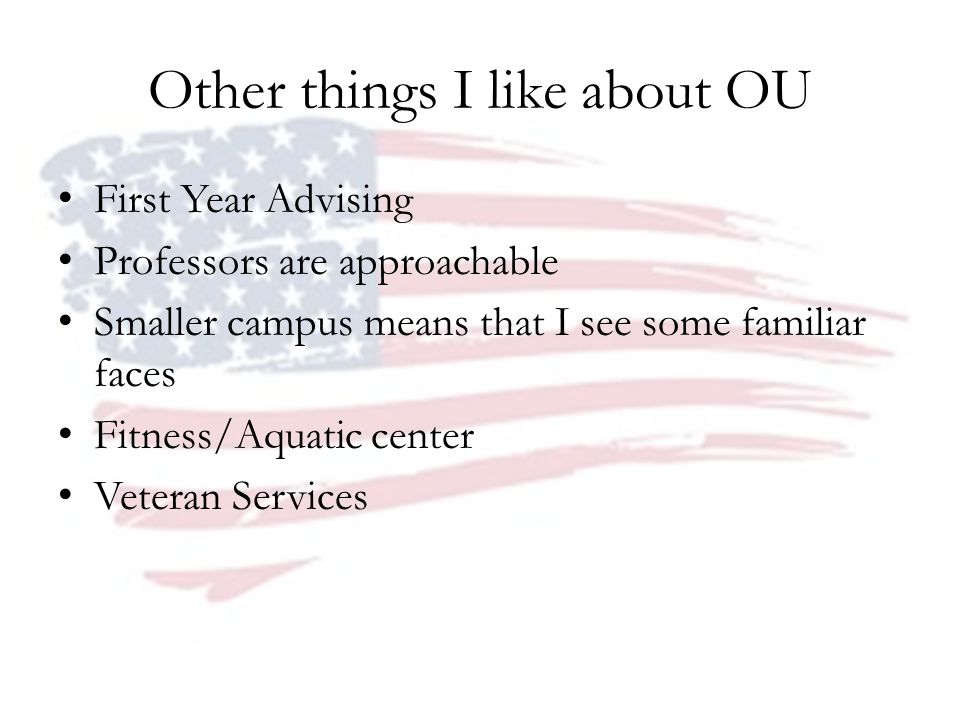 Other things I like about OU First Year Advising Professors are approachable Smaller campus means that I see some familiar faces Fitness/Aquatic cente
