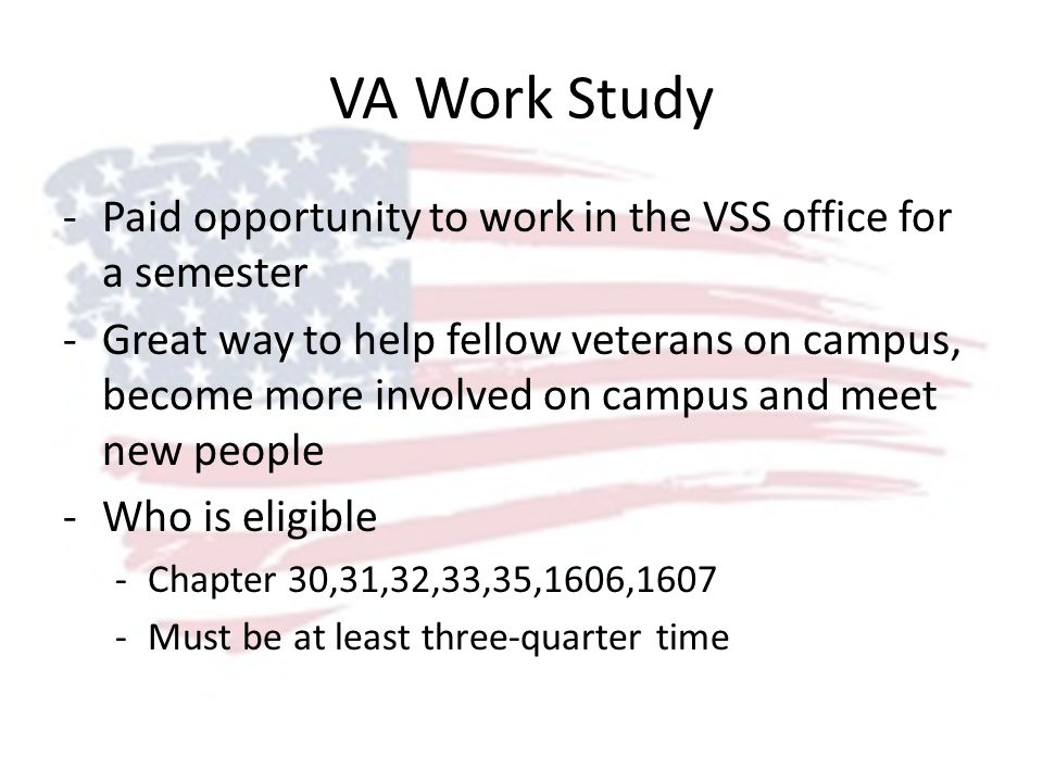 VA Work Study -Paid opportunity to work in the VSS office for a semester -Great way to help fellow veterans on campus, become more involved on campus