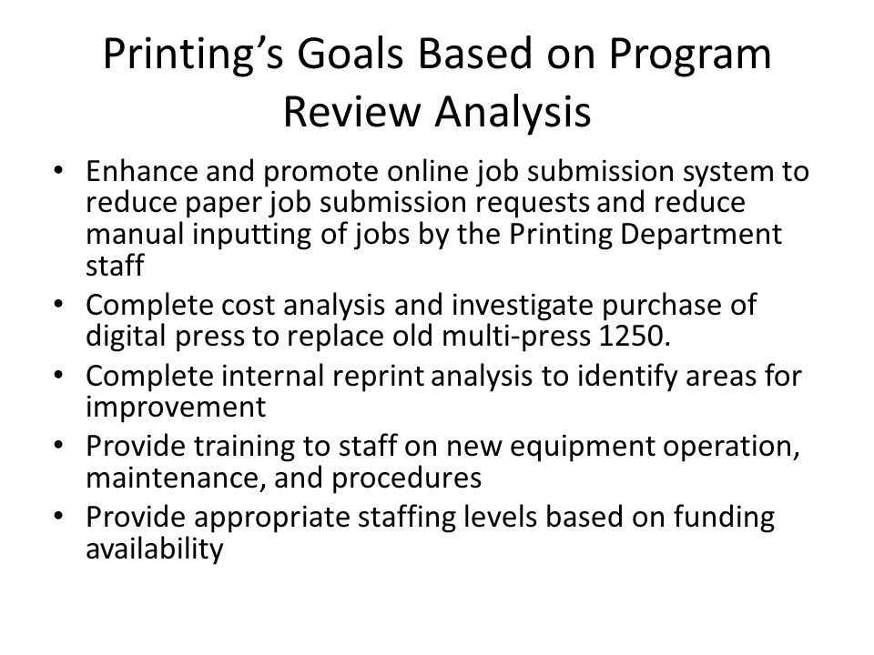 Printings Goals Based on Program Review Analysis Enhance and promote online job submission system to reduce paper job submission requests and reduce manual inputting of jobs by the Printing Department staff Complete cost analysis and investigate purchase of digital press to replace old multi-press 1250.