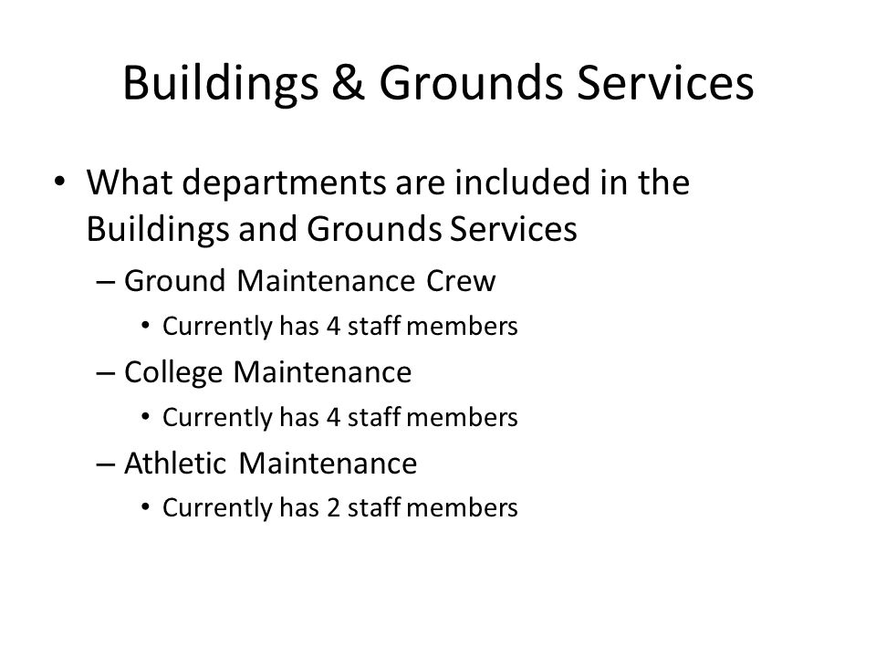 Buildings & Grounds Services What departments are included in the Buildings and Grounds Services – Ground Maintenance Crew Currently has 4 staff members – College Maintenance Currently has 4 staff members – Athletic Maintenance Currently has 2 staff members
